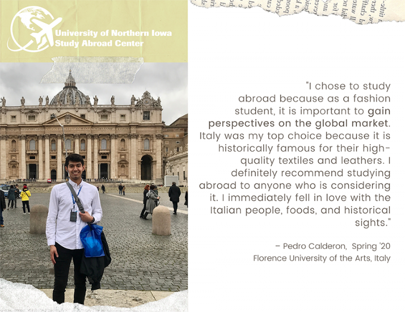 "Pedro: ""I chose to study abroad because as a fashion student, it is important to gain perspectives on the global market. Italy was my top choice because it is historically famous for their high quality textiles and leathers. I definitely recommend studying abroad to anyone who is considering it. I immediately fell in love with the Italian people, foods, and historical sights."""